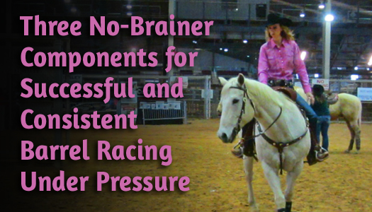 Three No-Brainer Components for Successful and Consistent Barrel Racing Under Pressure