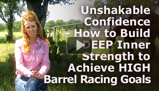 Unshakable Confidence – How to Build DEEP Inner Strength to Achieve HIGH Barrel Racing Goals