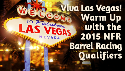 Viva Las Vegas!  Warm Up with the 2015 NFR Barrel Racing Qualifiers