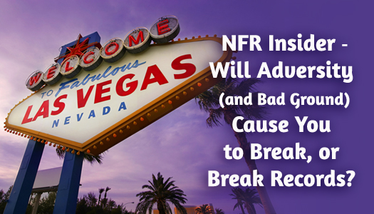 NFR Insider - Will Adversity (and Bad Ground) Cause You to Break, or Break Records?