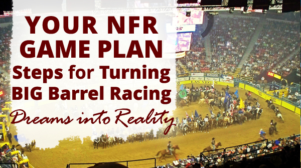 Your NFR Game Plan - Steps for Turning BIG Barrel Racing Dreams into Reality